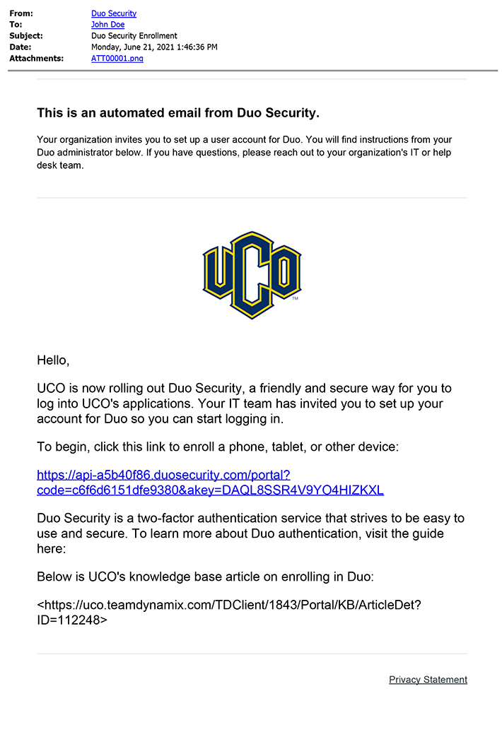 Image of the Duo Security Enrollment Email.  From: Duo Security. This is an automated email from Duo Security.  Your organization invites you to set up a user account for Duo. You will find instructions from your Duo administrator below. If you have questions, please reach out to your organization's IT or help desk team. Embedded image of UCO trade mark symbol. Hello, UCO is now rolling out Duo Security, a friendly and secure way for you to log into UCO's applications. Your IT team has invited you to set up your account for Duo so you can start logging in. To begin, click this link to enroll a phone, tablet, or other device: https://api-a5b40f86.duosecurity.com/portal?code=64735ca3fca1d9aa&akey=DAQL8SSR4V9YO4HIZKXL Duo Security is a two-factor authentication service that strives to be easy to use and secure. To learn more about Duo authentication, visit the guide here: Below is UCO's knowledge base article on enrolling in Duo: <https://uco.teamdynamix.com/TDClient/1843/Portal/KB/ArticleDet?ID=112248>