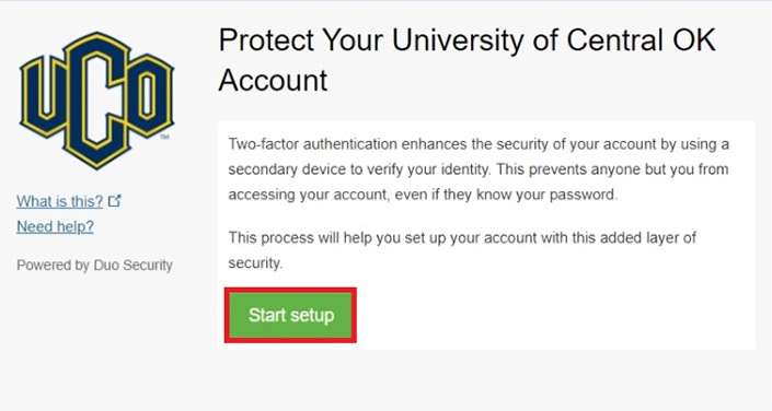 Image of UCO Duo account Start Setup screen: Protect Your University of Central OK Account. Two-factor authentication enhances the security of your account by using a secondary device to verify your identify.  This prevent anyone but you from accessing your account, even if they know your password. This process will help you set up your account with this added layer of security.  Green Button labeled Start Setup.